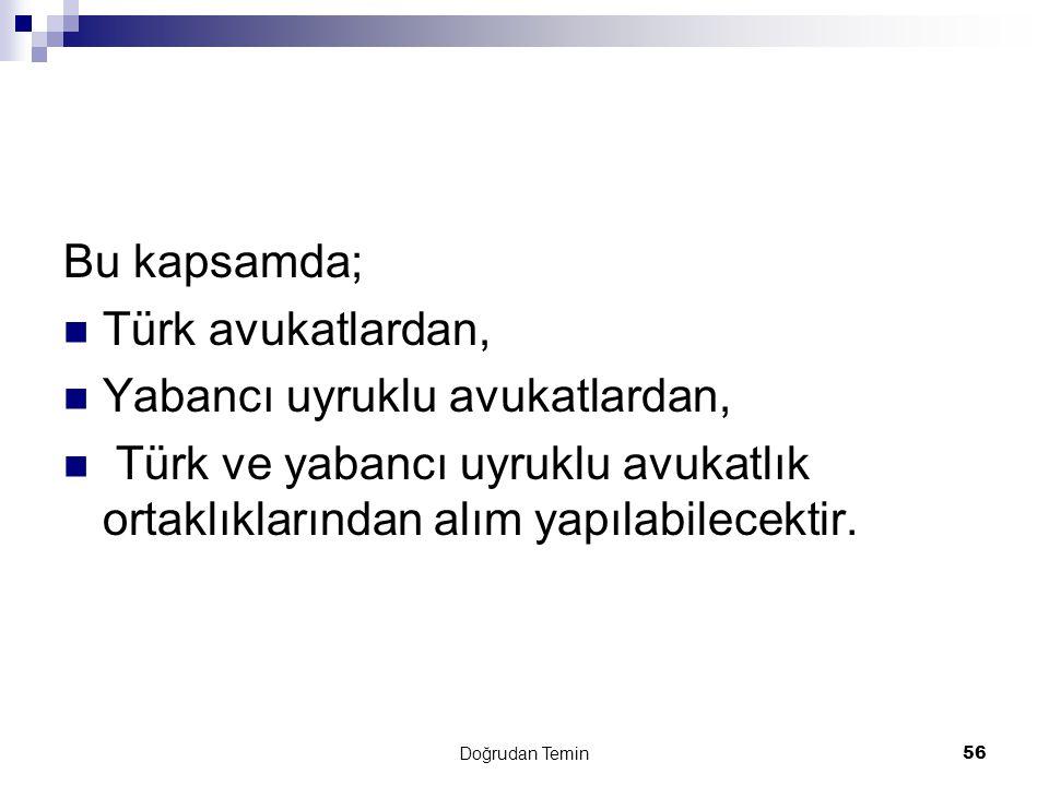 Doğrudan Temin56 Bu kapsamda;  Türk avukatlardan,  Yabancı uyruklu avukatlardan,  Türk ve yabancı uyruklu avukatlık ortaklıklarından alım yapılabil