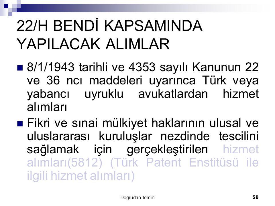 Doğrudan Temin58 22/H BENDİ KAPSAMINDA YAPILACAK ALIMLAR  8/1/1943 tarihli ve 4353 sayılı Kanunun 22 ve 36 ncı maddeleri uyarınca Türk veya yabancı u