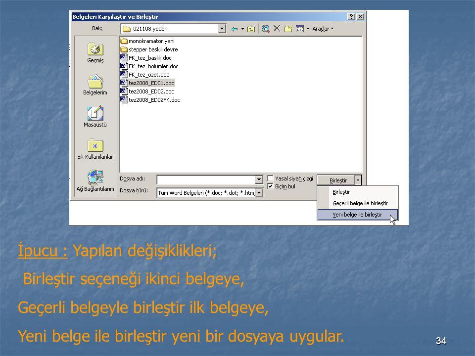 34 İpucu : Yapılan değişiklikleri; Birleştir seçeneği ikinci belgeye, Geçerli belgeyle birleştir ilk belgeye, Yeni belge ile birleştir yeni bir dosyaya uygular.