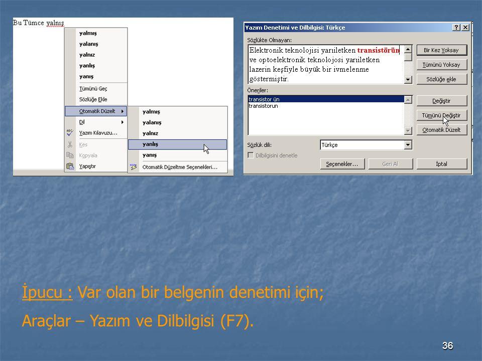 36 İpucu : Var olan bir belgenin denetimi için; Araçlar – Yazım ve Dilbilgisi (F7).