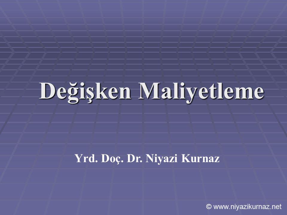 Değişken Maliyetleme Yrd. Doç. Dr. Niyazi Kurnaz © www.niyazikurnaz.net