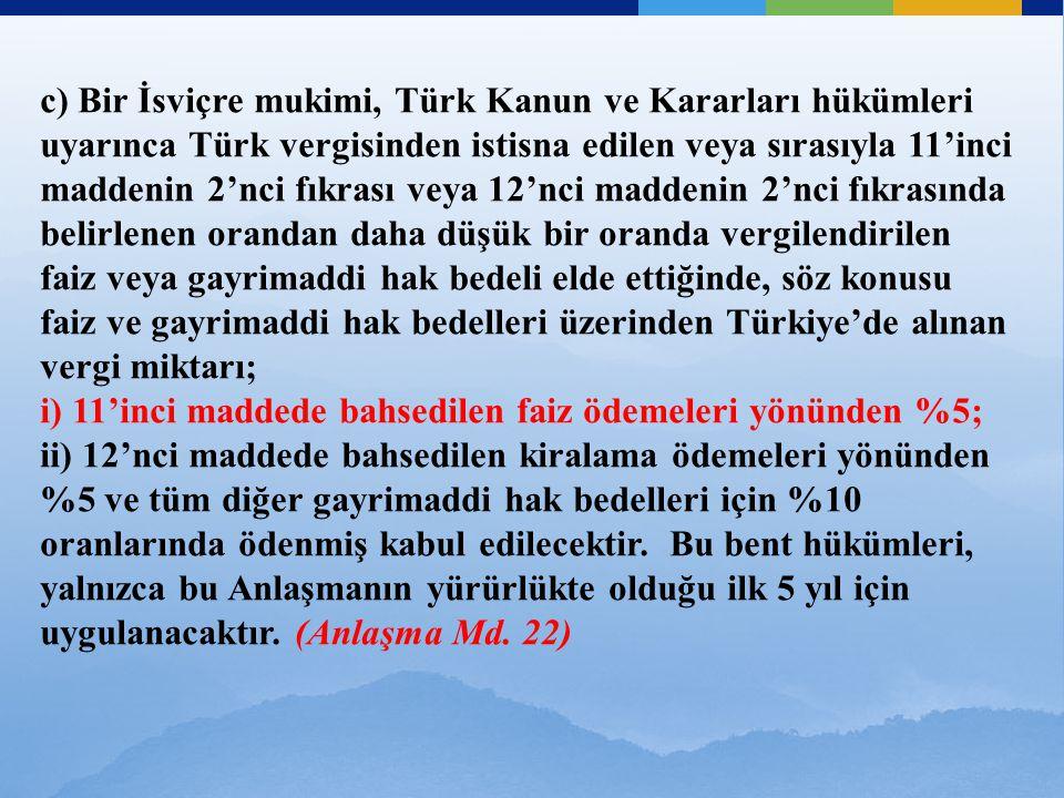 c) Bir İsviçre mukimi, Türk Kanun ve Kararları hükümleri uyarınca Türk vergisinden istisna edilen veya sırasıyla 11'inci maddenin 2'nci fıkrası veya 12'nci maddenin 2'nci fıkrasında belirlenen orandan daha düşük bir oranda vergilendirilen faiz veya gayrimaddi hak bedeli elde ettiğinde, söz konusu faiz ve gayrimaddi hak bedelleri üzerinden Türkiye'de alınan vergi miktarı; i) 11'inci maddede bahsedilen faiz ödemeleri yönünden %5; ii) 12'nci maddede bahsedilen kiralama ödemeleri yönünden %5 ve tüm diğer gayrimaddi hak bedelleri için %10 oranlarında ödenmiş kabul edilecektir.