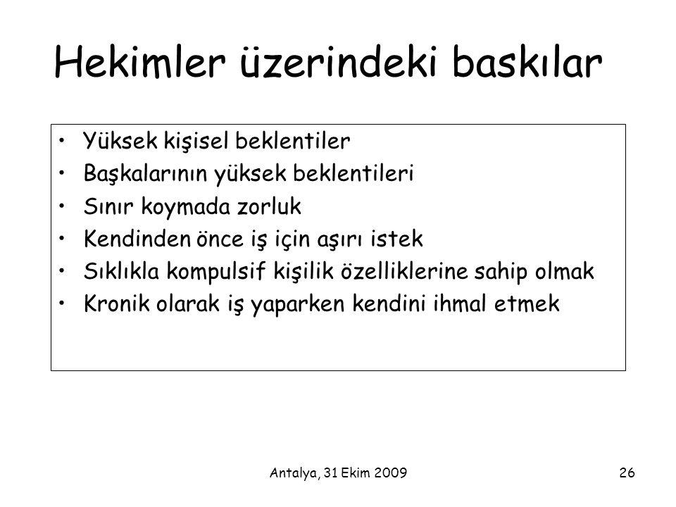 Antalya, 31 Ekim 200926 Hekimler üzerindeki baskılar •Yüksek kişisel beklentiler •Başkalarının yüksek beklentileri •Sınır koymada zorluk •Kendinden ön