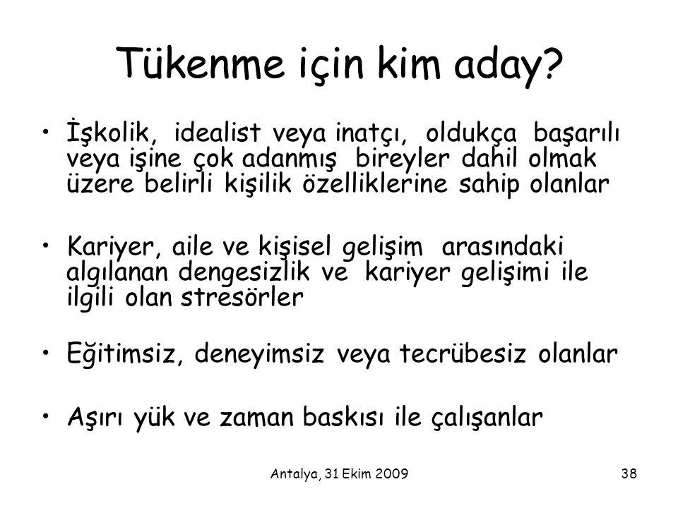 Antalya, 31 Ekim 200938 Tükenme için kim aday? •İşkolik, idealist veya inatçı, oldukça başarılı veya işine çok adanmış bireyler dahil olmak üzere beli