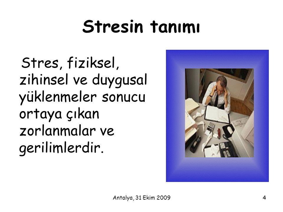 Antalya, 31 Ekim 20094 Stresin tanımı Stres, fiziksel, zihinsel ve duygusal yüklenmeler sonucu ortaya çıkan zorlanmalar ve gerilimlerdir.
