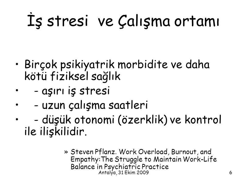 Antalya, 31 Ekim 20096 İş stresi ve Çalışma ortamı •Birçok psikiyatrik morbidite ve daha kötü fiziksel sağlık • - aşırı iş stresi • - uzun çalışma saa