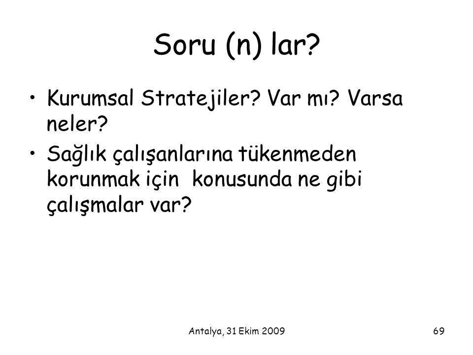 Antalya, 31 Ekim 200969 Soru (n) lar? •Kurumsal Stratejiler? Var mı? Varsa neler? •Sağlık çalışanlarına tükenmeden korunmak için konusunda ne gibi çal