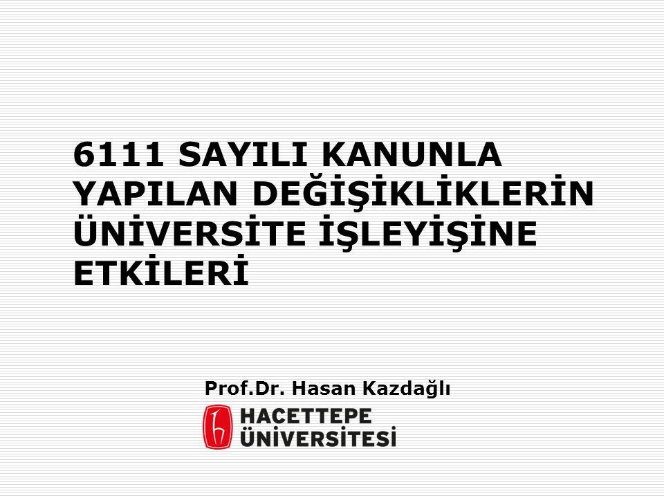6111 SAYILI KANUNLA YAPILAN DEĞİŞİKLİKLERİN ÜNİVERSİTE İŞLEYİŞİNE ETKİLERİ Prof.Dr. Hasan Kazdağlı