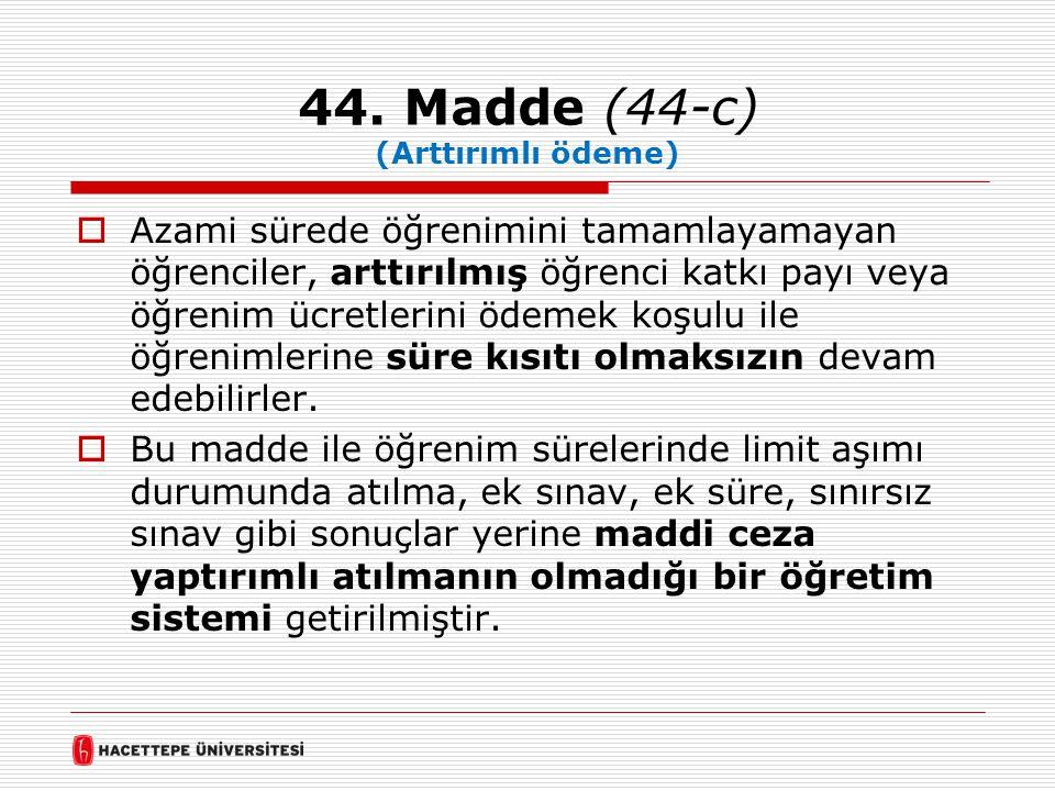 44. Madde (44-c) (Arttırımlı ödeme)  Azami sürede öğrenimini tamamlayamayan öğrenciler, arttırılmış öğrenci katkı payı veya öğrenim ücretlerini ödeme