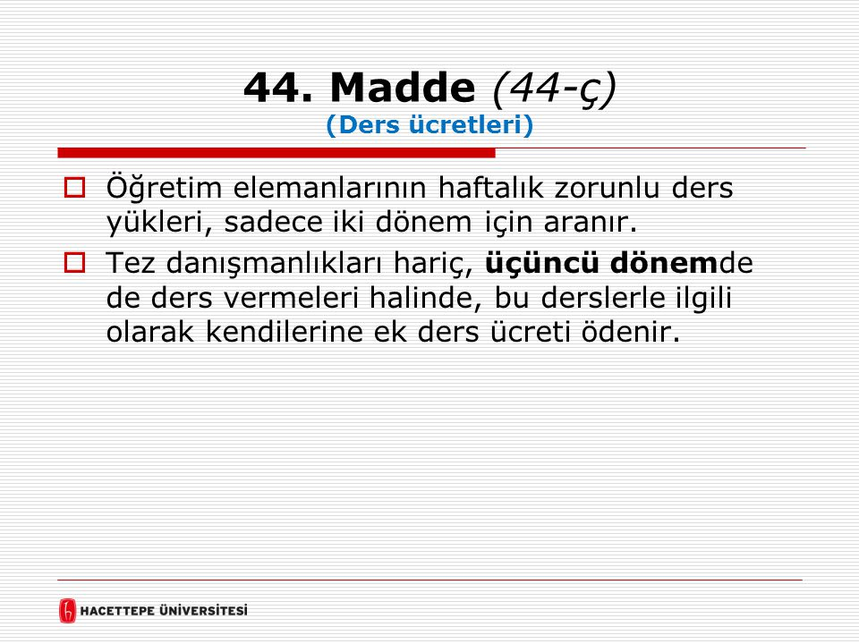 44. Madde (44-ç) (Ders ücretleri)  Öğretim elemanlarının haftalık zorunlu ders yükleri, sadece iki dönem için aranır.  Tez danışmanlıkları hariç, üç