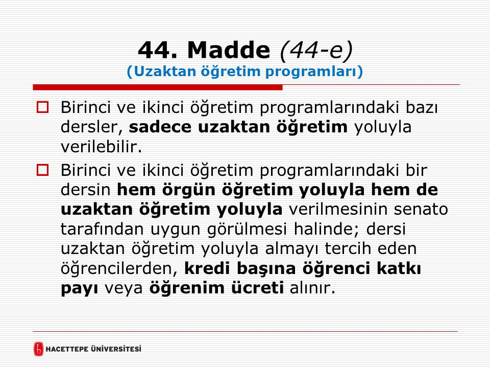 44. Madde (44-e) (Uzaktan öğretim programları)  Birinci ve ikinci öğretim programlarındaki bazı dersler, sadece uzaktan öğretim yoluyla verilebilir.