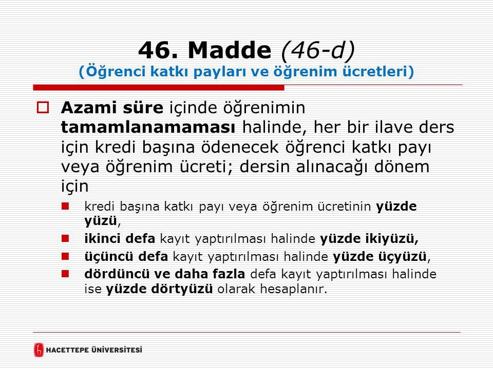 46. Madde (46-d) (Öğrenci katkı payları ve öğrenim ücretleri)  Azami süre içinde öğrenimin tamamlanamaması halinde, her bir ilave ders için kredi baş