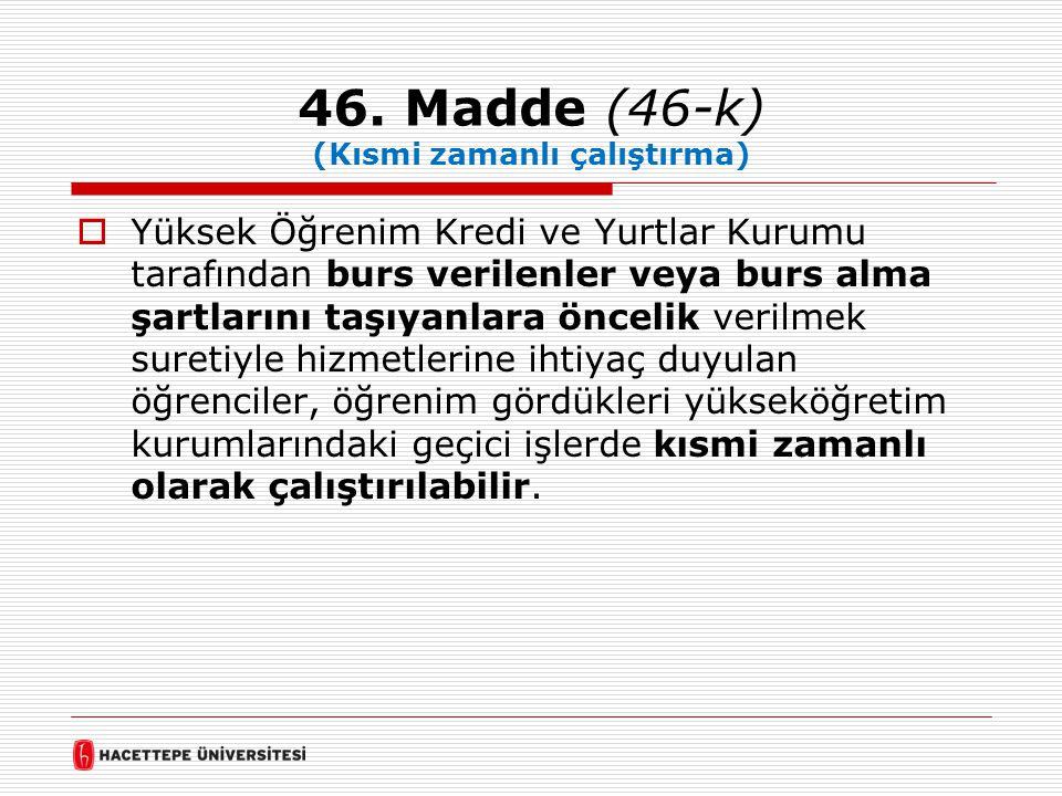 46. Madde (46-k) (Kısmi zamanlı çalıştırma)  Yüksek Öğrenim Kredi ve Yurtlar Kurumu tarafından burs verilenler veya burs alma şartlarını taşıyanlara