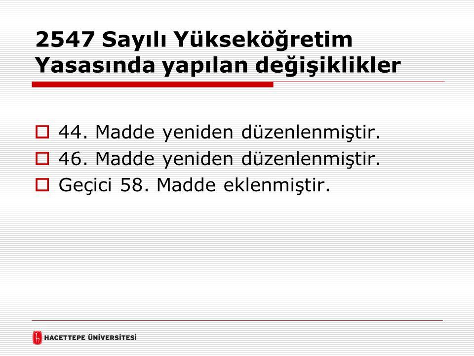 2547 Sayılı Yükseköğretim Yasasında yapılan değişiklikler  44. Madde yeniden düzenlenmiştir.  46. Madde yeniden düzenlenmiştir.  Geçici 58. Madde e