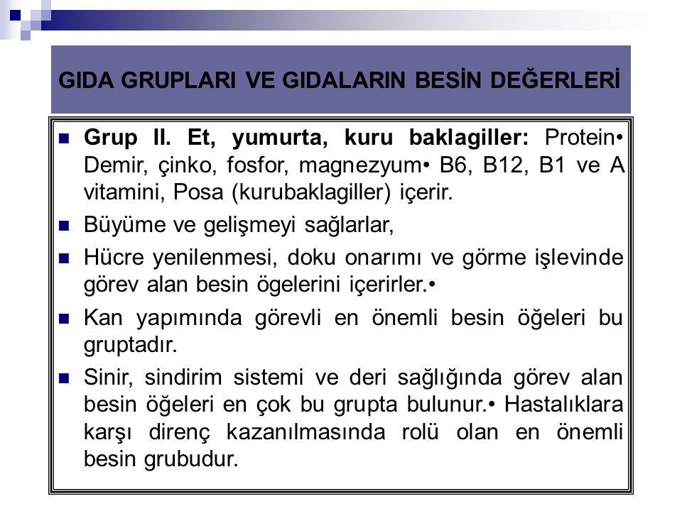 GIDA GRUPLARI VE GIDALARIN BESİN DEĞERLERİ  Grup II. Et, yumurta, kuru baklagiller: Protein• Demir, çinko, fosfor, magnezyum• B6, B12, B1 ve A vitami