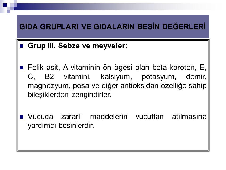 GIDA GRUPLARI VE GIDALARIN BESİN DEĞERLERİ  Grup III. Sebze ve meyveler:  Folik asit, A vitaminin ön ögesi olan beta-karoten, E, C, B2 vitamini, kal
