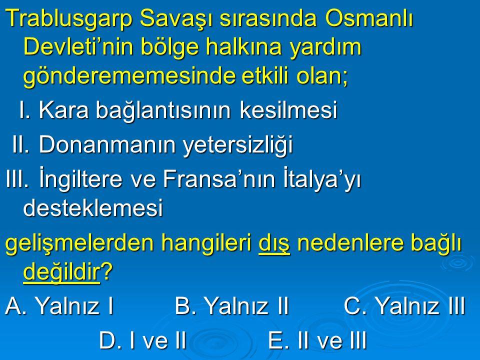 Trablusgarp Savaşı sırasında Osmanlı Devleti'nin bölge halkına yardım gönderememesinde etkili olan; Trablusgarp Savaşı sırasında Osmanlı Devleti'nin bölge halkına yardım gönderememesinde etkili olan; I.