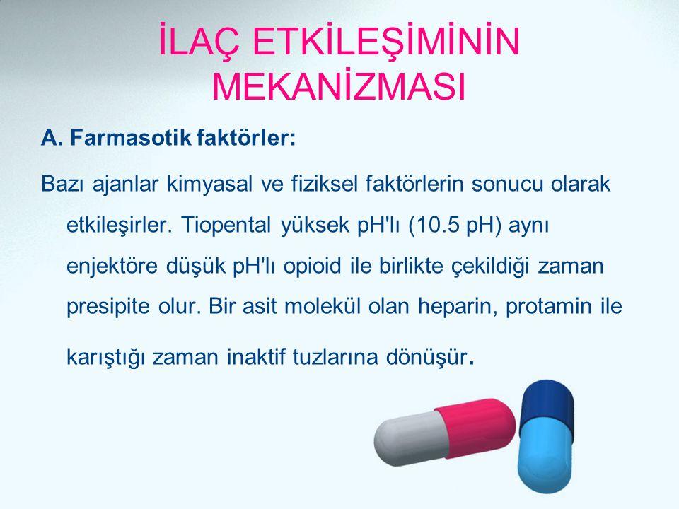 İLAÇ ETKİLEŞİMİNİN MEKANİZMASI A. Farmasotik faktörler: Bazı ajanlar kimyasal ve fiziksel faktörlerin sonucu olarak etkileşirler. Tiopental yüksek pH'