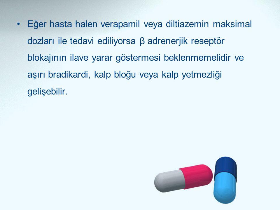 •Eğer hasta halen verapamil veya diltiazemin maksimal dozları ile tedavi ediliyorsa β adrenerjik reseptör blokajının ilave yarar göstermesi beklenmeme