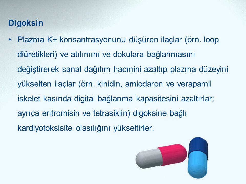 Digoksin •Plazma K+ konsantrasyonunu düşüren ilaçlar (örn. loop diüretikleri) ve atılımını ve dokulara bağlanmasını değiştirerek sanal dağılım hacmini