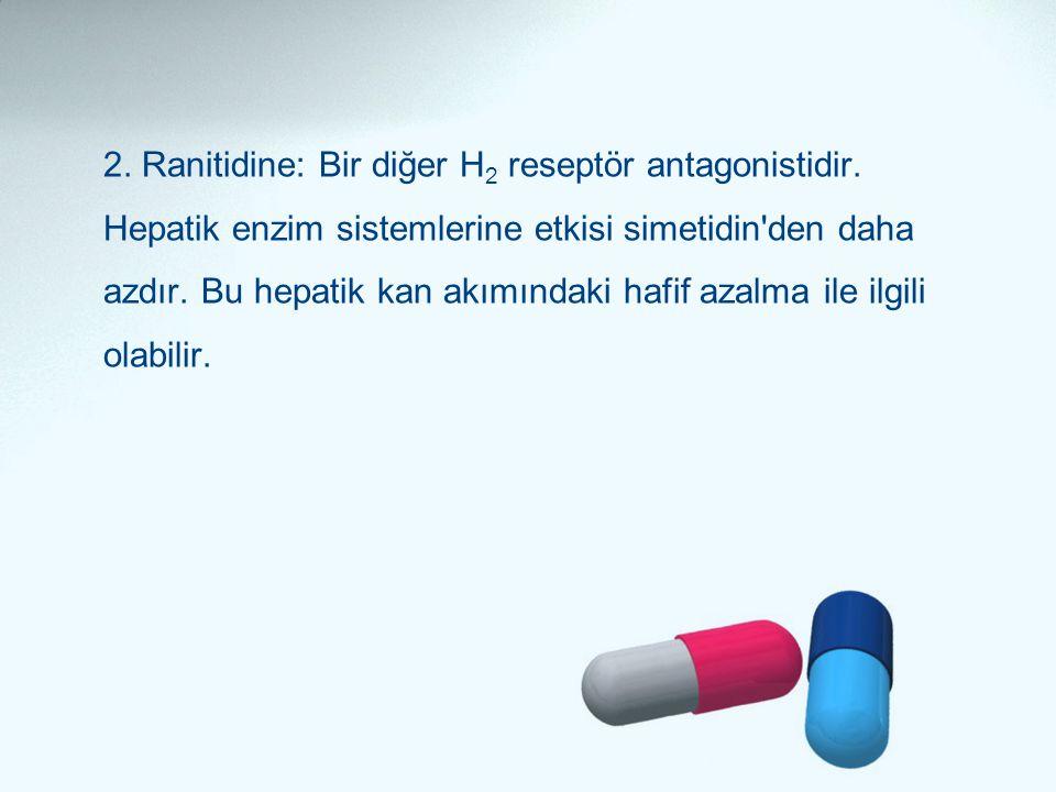 2. Ranitidine: Bir diğer H 2 reseptör antagonistidir. Hepatik enzim sistemlerine etkisi simetidin'den daha azdır. Bu hepatik kan akımındaki hafif azal