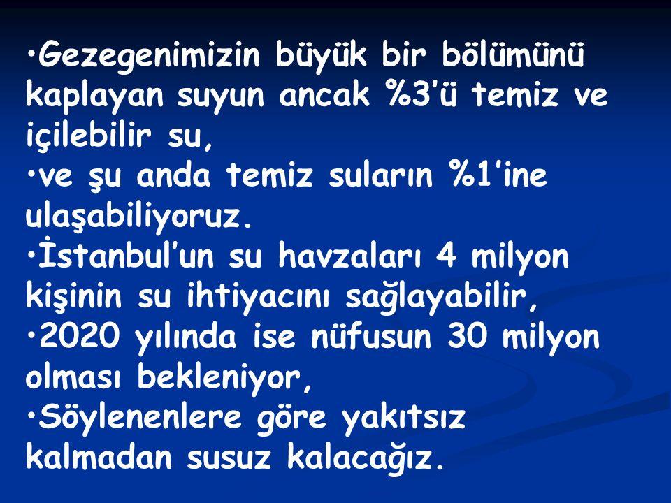 •Gezegenimizin büyük bir bölümünü kaplayan suyun ancak %3'ü temiz ve içilebilir su, •ve şu anda temiz suların %1'ine ulaşabiliyoruz. •İstanbul'un su h