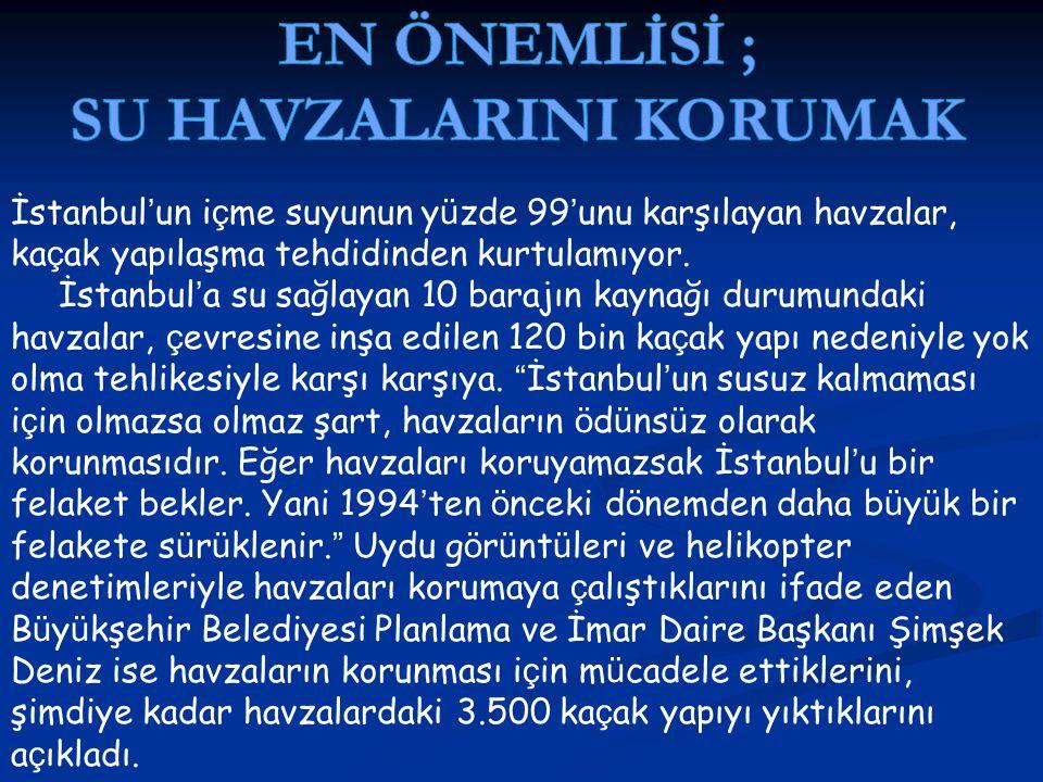 İstanbul ' un i ç me suyunun y ü zde 99 ' unu karşılayan havzalar, ka ç ak yapılaşma tehdidinden kurtulamıyor. İstanbul ' a su sağlayan 10 barajın kay