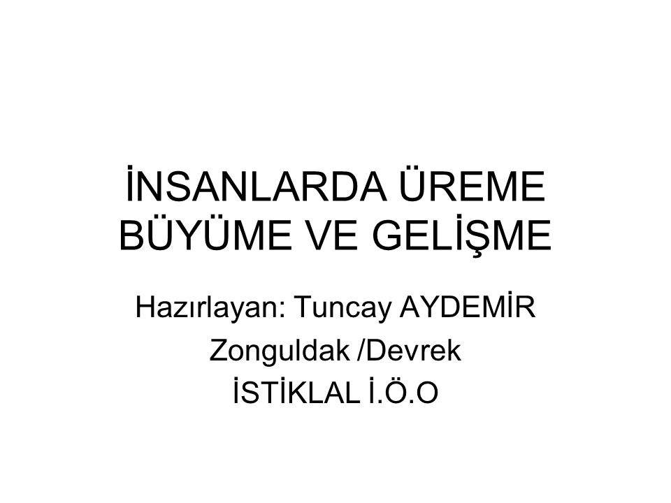 İNSANLARDA ÜREME BÜYÜME VE GELİŞME Hazırlayan: Tuncay AYDEMİR Zonguldak /Devrek İSTİKLAL İ.Ö.O