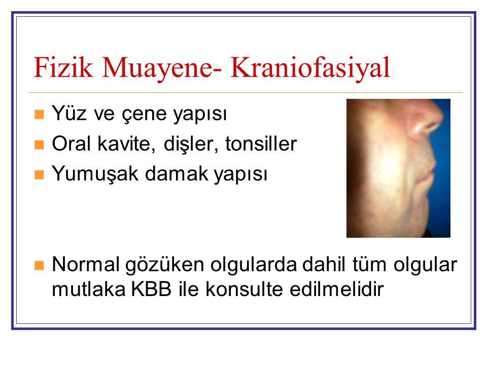 Fizik Muayene- Kraniofasiyal  Yüz ve çene yapısı  Oral kavite, dişler, tonsiller  Yumuşak damak yapısı  Normal gözüken olgularda dahil tüm olgular mutlaka KBB ile konsulte edilmelidir