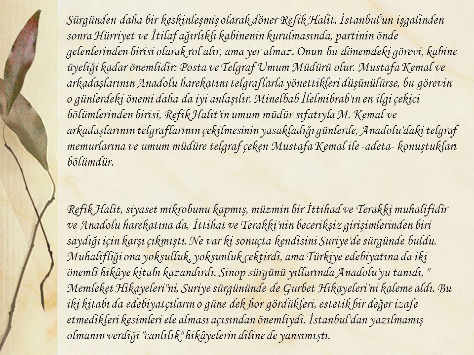 Sürgünden daha bir keskinleşmiş olarak döner Refik Halit. İstanbul'un işgalinden sonra Hürriyet ve İtilaf ağırlıklı kabinenin kurulmasında, partinin ö