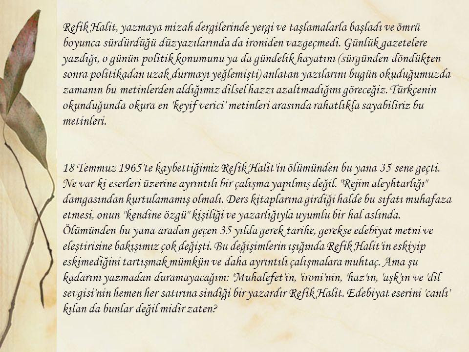 Refik Halit, yazmaya mizah dergilerinde yergi ve taşlamalarla başladı ve ömrü boyunca sürdürdüğü düzyazılarında da ironiden vazgeçmedi. Günlük gazetel