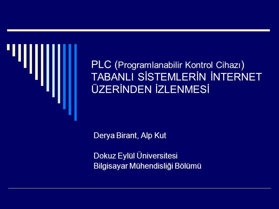 PLC ( Programlanabilir Kontrol Cihazı ) TABANLI SİSTEMLERİN İNTERNET ÜZERİNDEN İZLENMESİ Derya Birant, Alp Kut Dokuz Eylül Üniversitesi Bilgisayar Müh