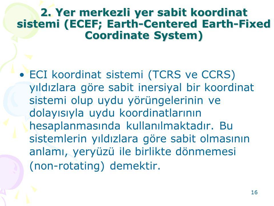 16 2. Yer merkezli yer sabit koordinat sistemi (ECEF; Earth-Centered Earth-Fixed Coordinate System) •ECI koordinat sistemi (TCRS ve CCRS) yıldızlara g