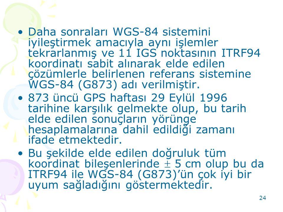 24 •Daha sonraları WGS-84 sistemini iyileştirmek amacıyla aynı işlemler tekrarlanmış ve 11 IGS noktasının ITRF94 koordinatı sabit alınarak elde edilen