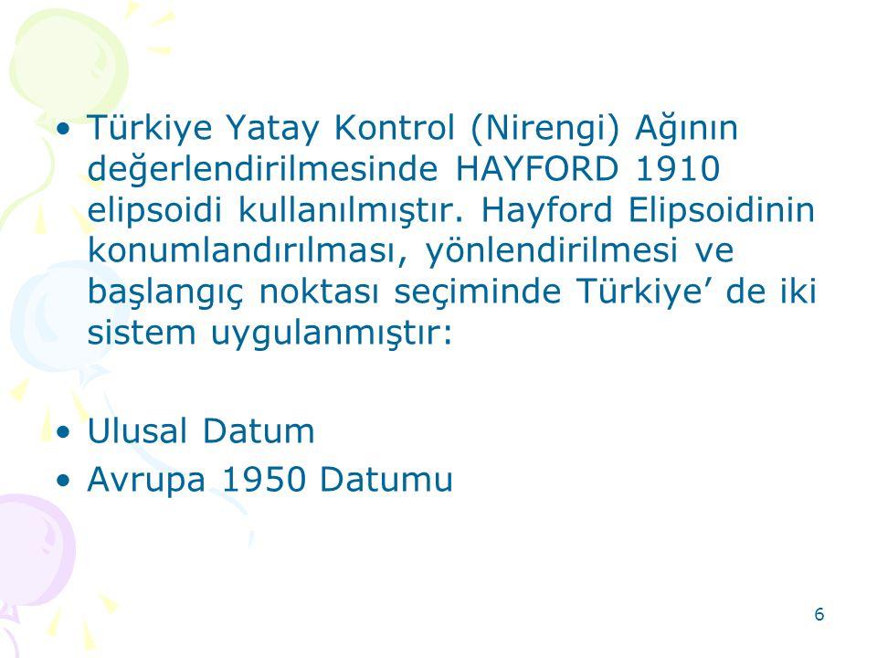 6 •Türkiye Yatay Kontrol (Nirengi) Ağının değerlendirilmesinde HAYFORD 1910 elipsoidi kullanılmıştır. Hayford Elipsoidinin konumlandırılması, yönlendi