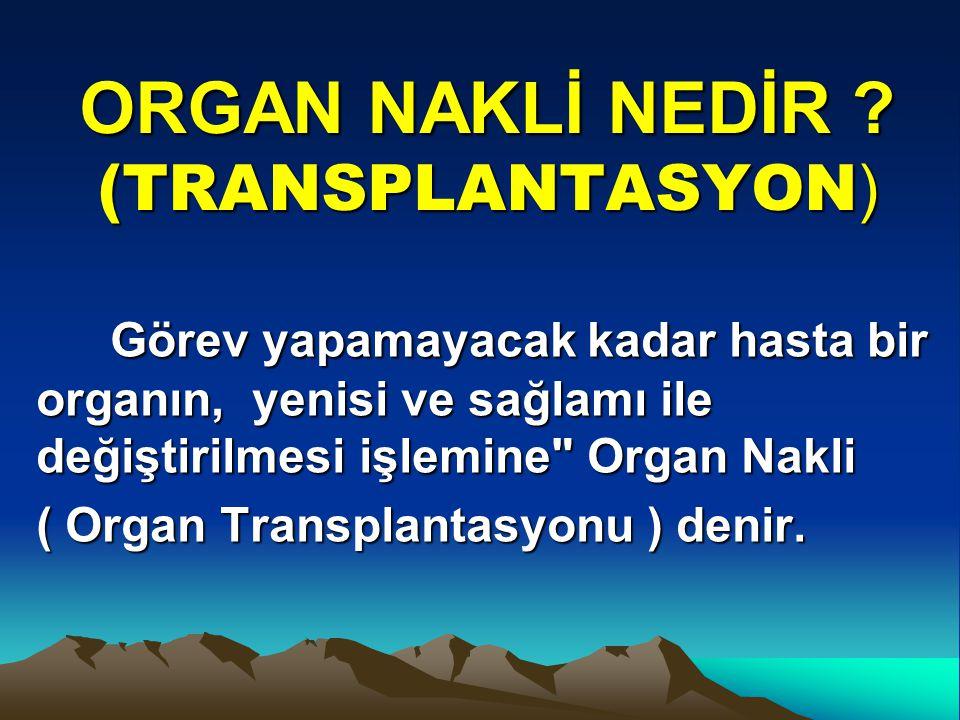 ORGAN NAKLİ NEDİR ? (TRANSPLANTASYON ) Görev yapamayacak kadar hasta bir organın, yenisi ve sağlamı ile değiştirilmesi işlemine
