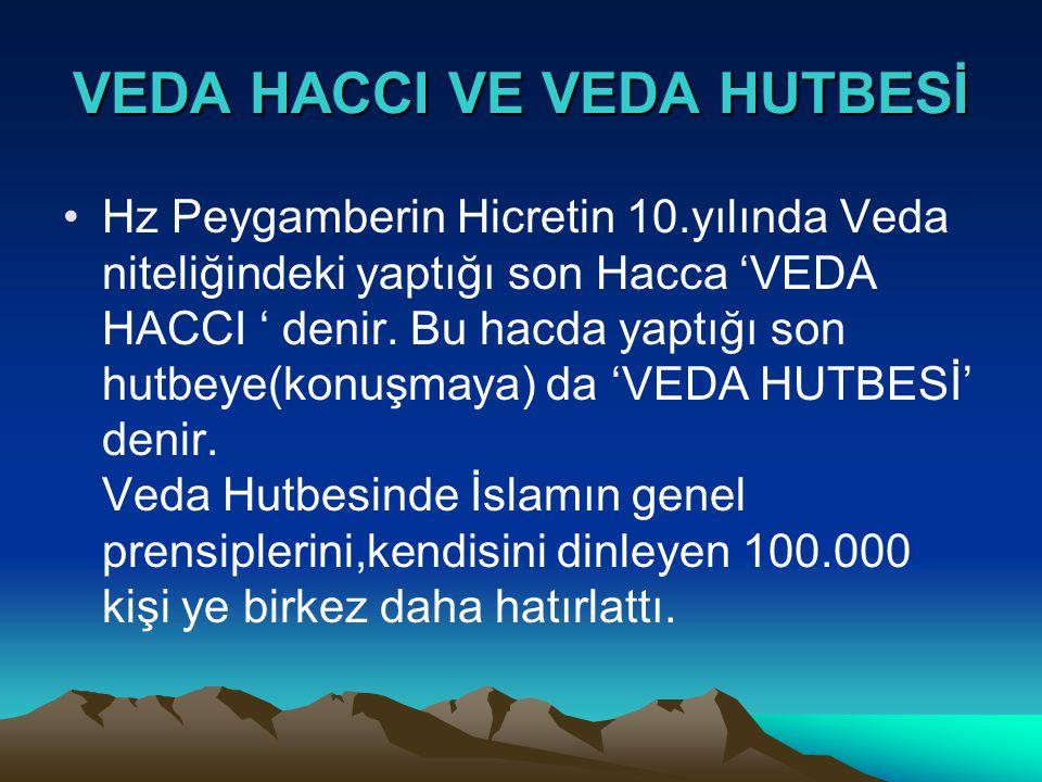 VEDA HACCI VE VEDA HUTBESİ •Hz Peygamberin Hicretin 10.yılında Veda niteliğindeki yaptığı son Hacca 'VEDA HACCI ' denir. Bu hacda yaptığı son hutbeye(