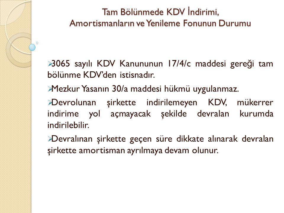 Tam Bölünmede KDV İ ndirimi, Amortismanların ve Yenileme Fonunun Durumu  3065 sayılı KDV Kanununun 17/4/c maddesi gere ğ i tam bölünme KDV'den istisn