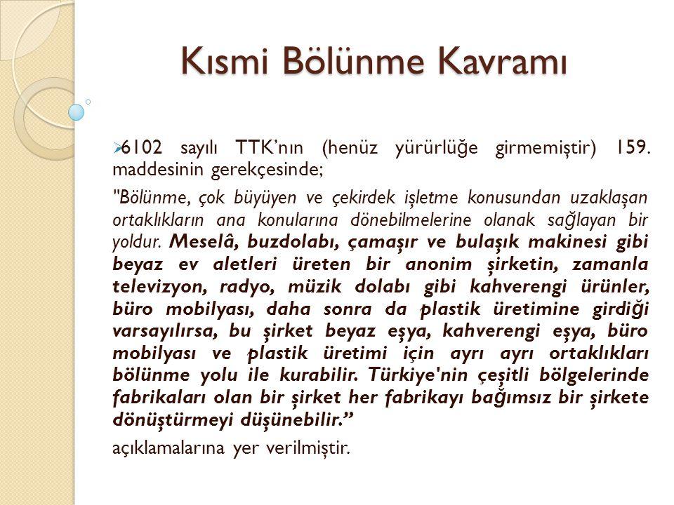 Kısmi Bölünme Kavramı  6102 sayılı TTK'nın (henüz yürürlü ğ e girmemiştir) 159. maddesinin gerekçesinde;