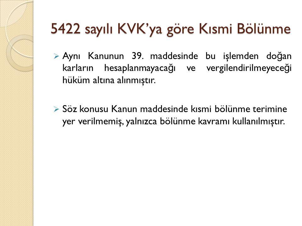 5422 sayılı KVK'ya göre Kısmi Bölünme  Aynı Kanunun 39. maddesinde bu işlemden do ğ an karların hesaplanmayaca ğ ı ve vergilendirilmeyece ğ i hüküm a