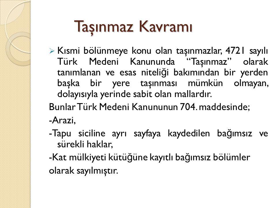 """Taşınmaz Kavramı  Kısmi bölünmeye konu olan taşınmazlar, 4721 sayılı Türk Medeni Kanununda """"Taşınmaz"""" olarak tanımlanan ve esas niteli ğ i bakımından"""