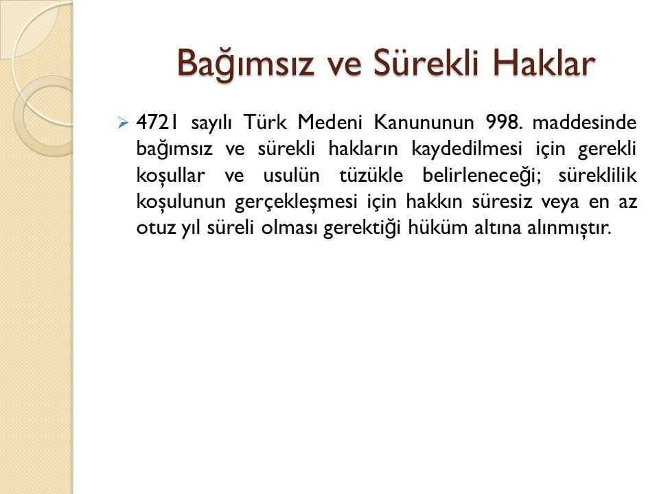 Ba ğ ımsız ve Sürekli Haklar  4721 sayılı Türk Medeni Kanununun 998. maddesinde ba ğ ımsız ve sürekli hakların kaydedilmesi için gerekli koşullar ve