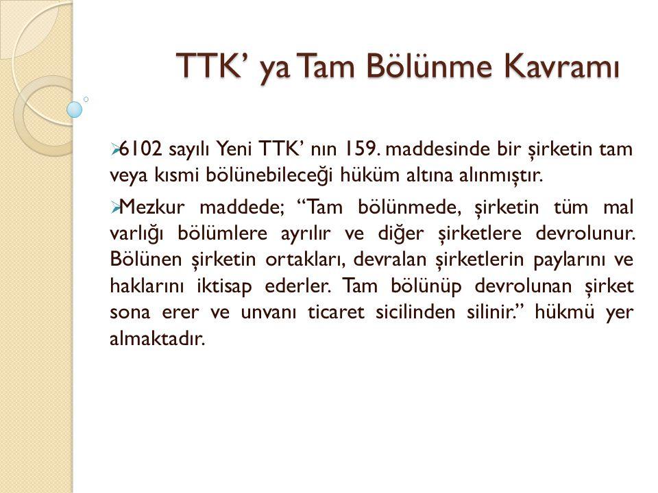 TTK' ya Tam Bölünme Kavramı  6102 sayılı Yeni TTK' nın 159. maddesinde bir şirketin tam veya kısmi bölünebilece ğ i hüküm altına alınmıştır.  Mezkur