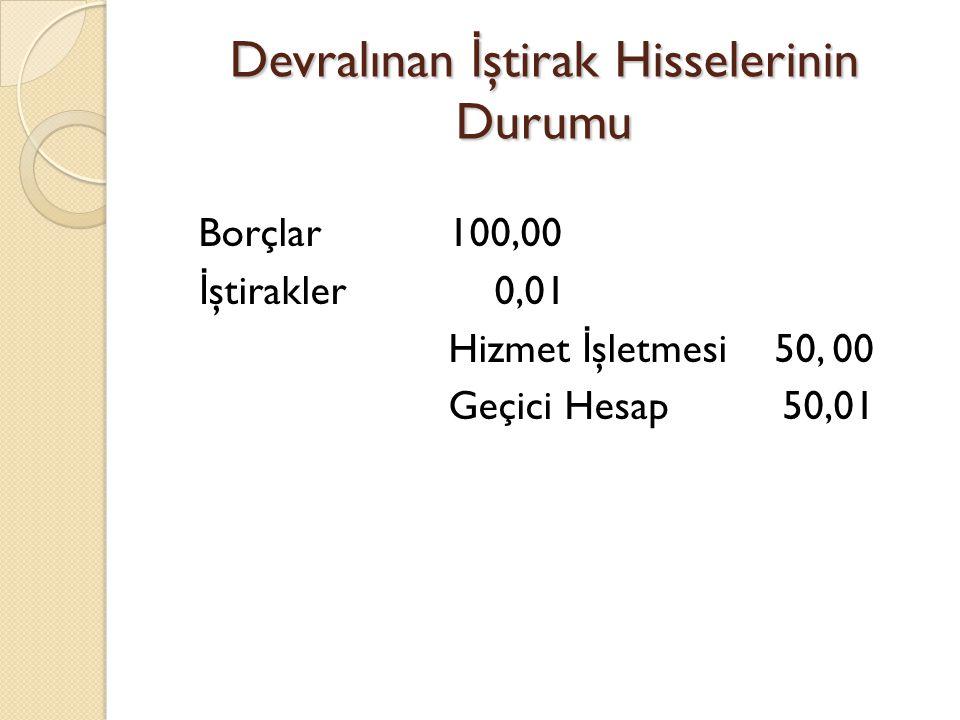 Devralınan İ ştirak Hisselerinin Durumu Borçlar 100,00 İ ştirakler 0,01 Hizmet İ şletmesi 50, 00 Geçici Hesap 50,01