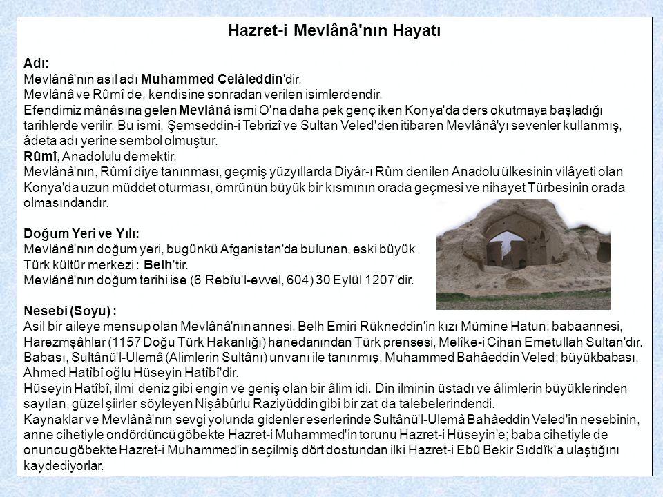 Hazret-i Mevlânâ'nın Hayatı Adı: Mevlânâ'nın asıl adı Muhammed Celâleddin'dir. Mevlânâ ve Rûmî de, kendisine sonradan verilen isimlerdendir. Efendimiz