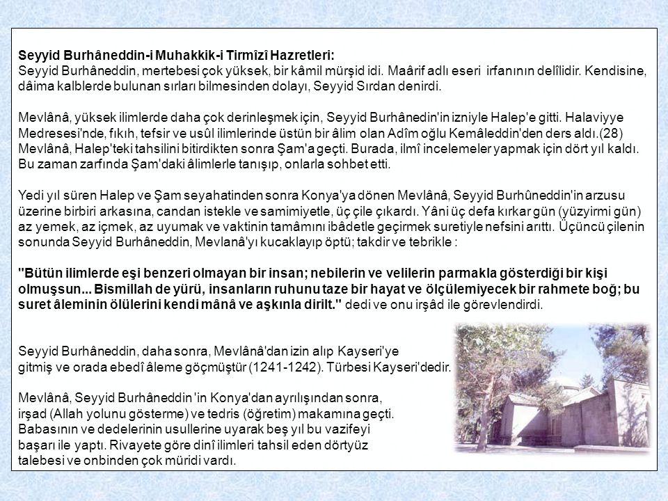 Seyyid Burhâneddin-i Muhakkik-i Tirmîzî Hazretleri: Seyyid Burhâneddin, mertebesi çok yüksek, bir kâmil mürşid idi. Maârif adlı eseri irfanının delîli