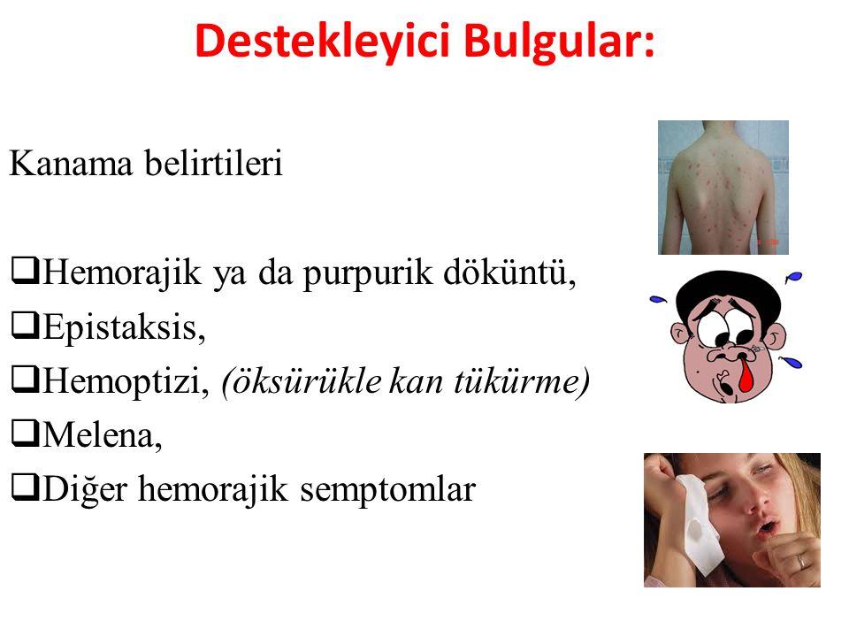 Destekleyici Bulgular: Kanama belirtileri  Hemorajik ya da purpurik döküntü,  Epistaksis,  Hemoptizi, (öksürükle kan tükürme)  Melena,  Diğer hem