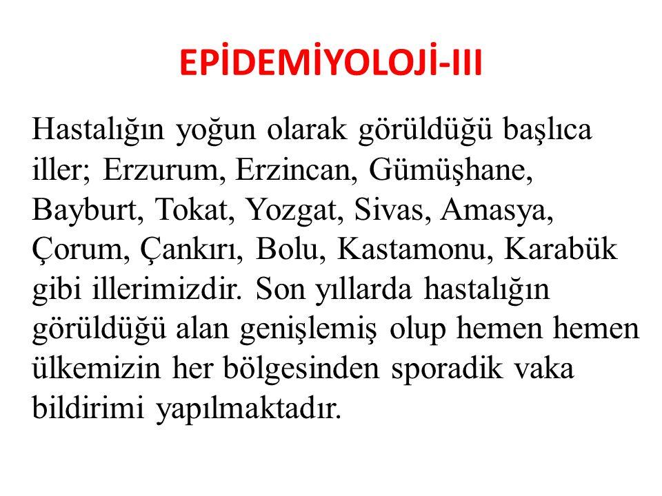 EPİDEMİYOLOJİ-III Hastalığın yoğun olarak görüldüğü başlıca iller; Erzurum, Erzincan, Gümüşhane, Bayburt, Tokat, Yozgat, Sivas, Amasya, Çorum, Çankırı