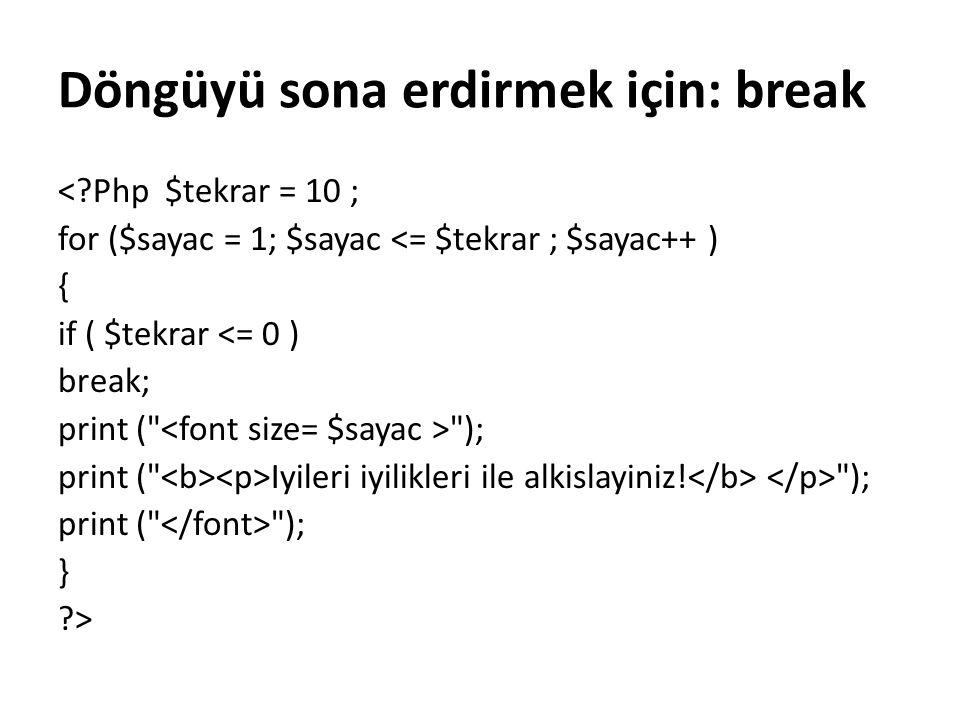 Döngüyü sona erdirmek için: break <?Php $tekrar = 10 ; for ($sayac = 1; $sayac <= $tekrar ; $sayac++ ) { if ( $tekrar <= 0 ) break; print (