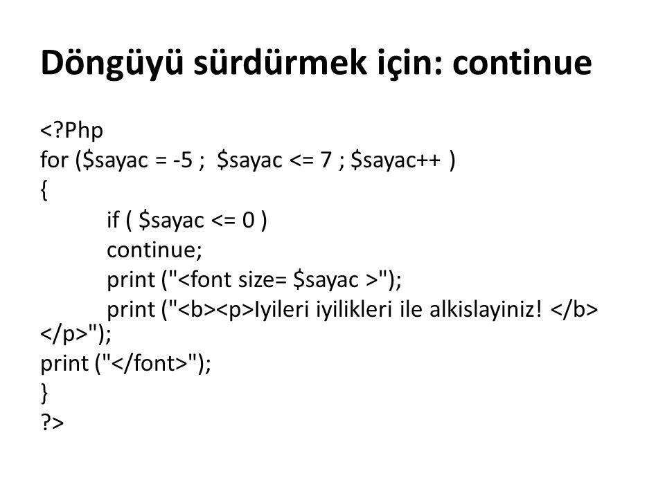 Döngüyü sürdürmek için: continue <?Php for ($sayac = -5 ; $sayac <= 7 ; $sayac++ ) { if ( $sayac <= 0 ) continue; print (